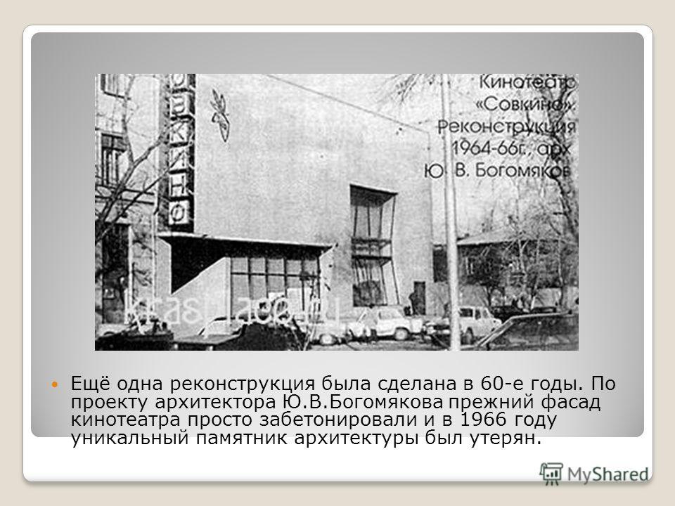 Ещё одна реконструкция была сделана в 60-е годы. По проекту архитектора Ю.В.Богомякова прежний фасад кинотеатра просто забетонировали и в 1966 году уникальный памятник архитектуры был утерян.