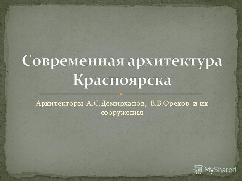 Архитекторы А.С.Демирханов, В.В.Орехов и их сооружения