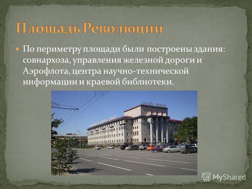 По периметру площади были построены здания: совнархоза, управления железной дороги и Аэрофлота, центра научно-технической информации и краевой библиотеки.