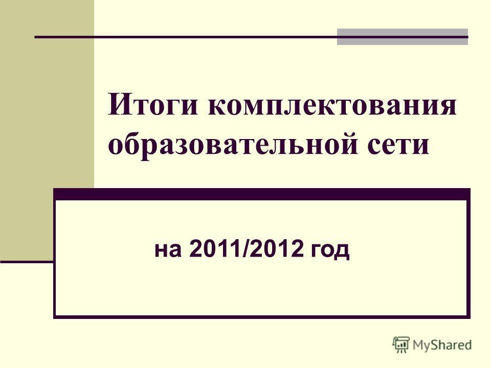 Итоги комплектования образовательной сети на 2011/2012 год