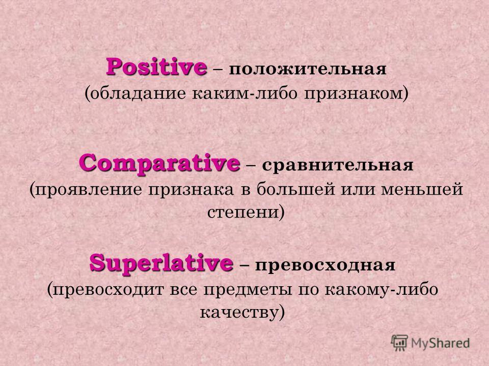 Positive Positive – положительная (обладание каким-либо признаком) Comparative Comparative – сравнительная (проявление признака в большей или меньшей степени) Superlative Superlative – превосходная (превосходит все предметы по какому-либо качеству)
