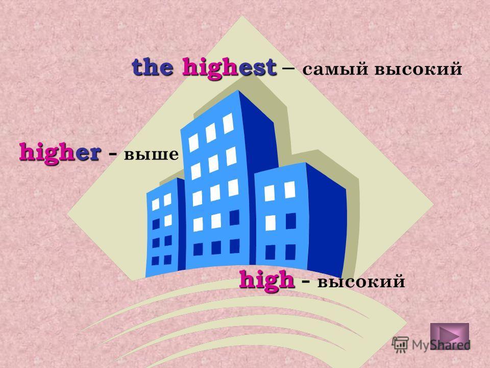high high - высокий higher higher - выше the the highest highest – самый высокий