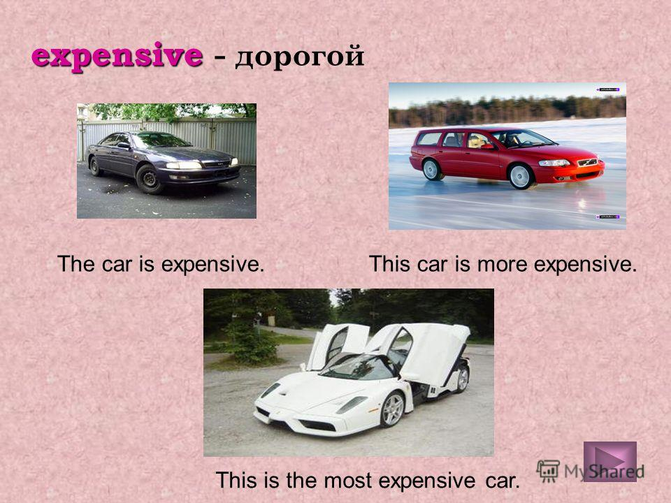 expensive - дорогой The car is expensive.This car is more expensive. This is the most expensive car.