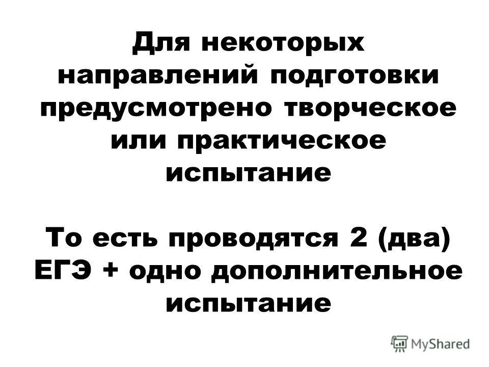 Для некоторых направлений подготовки предусмотрено творческое или практическое испытание То есть проводятся 2 (два) ЕГЭ + одно дополнительное испытание