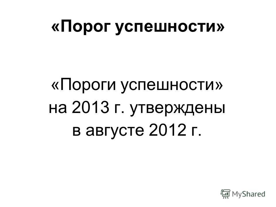 «Порог успешности» «Пороги успешности» на 2013 г. утверждены в августе 2012 г.