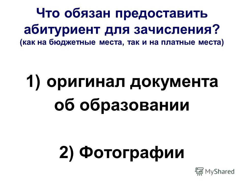 Что обязан предоставить абитуриент для зачисления? (как на бюджетные места, так и на платные места) 1) оригинал документа об образовании 2) Фотографии