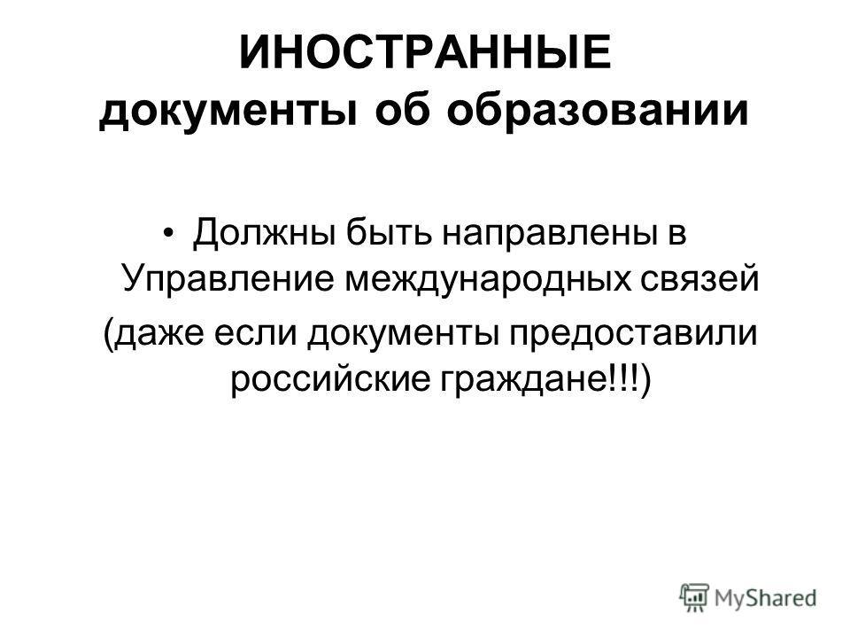 ИНОСТРАННЫЕ документы об образовании Должны быть направлены в Управление международных связей (даже если документы предоставили российские граждане!!!)