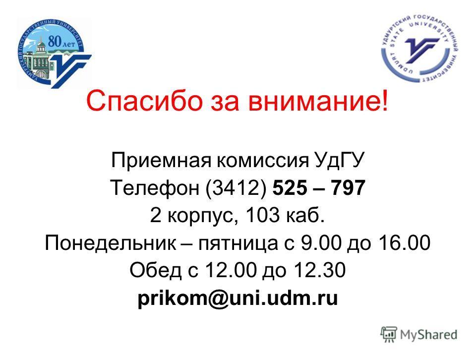 Спасибо за внимание! Приемная комиссия УдГУ Телефон (3412) 525 – 797 2 корпус, 103 каб. Понедельник – пятница с 9.00 до 16.00 Обед с 12.00 до 12.30 prikom@uni.udm.ru