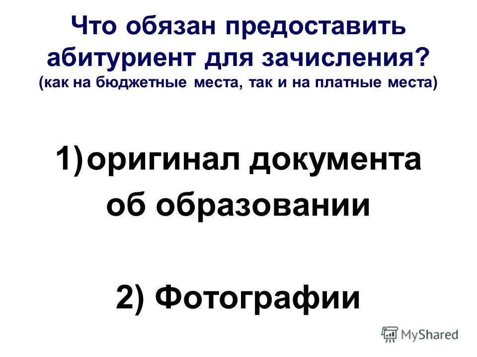 Что обязан предоставить абитуриент для зачисления? (как на бюджетные места, так и на платные места) 1)оригинал документа об образовании 2) Фотографии