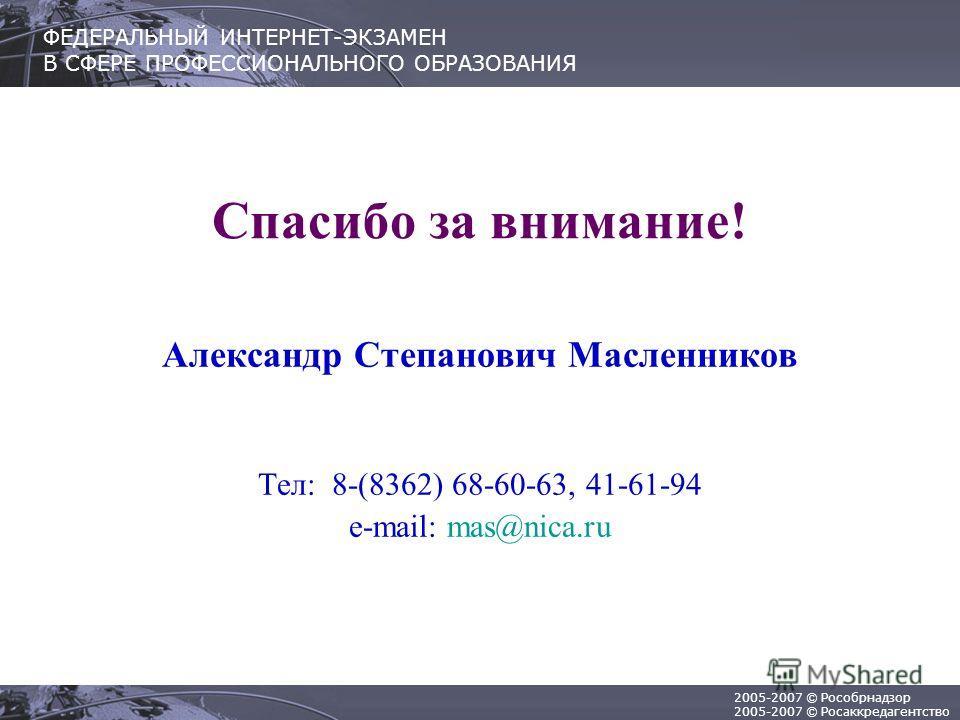 2005-2007 © Рособрнадзор 2005-2007 © Росаккредагентство ФЕДЕРАЛЬНЫЙ ИНТЕРНЕТ-ЭКЗАМЕН В СФЕРЕ ПРОФЕССИОНАЛЬНОГО ОБРАЗОВАНИЯ Спасибо за внимание! Александр Степанович Масленников Тел: 8-(8362) 68-60-63, 41-61-94 e-mail: mas@nica.ru