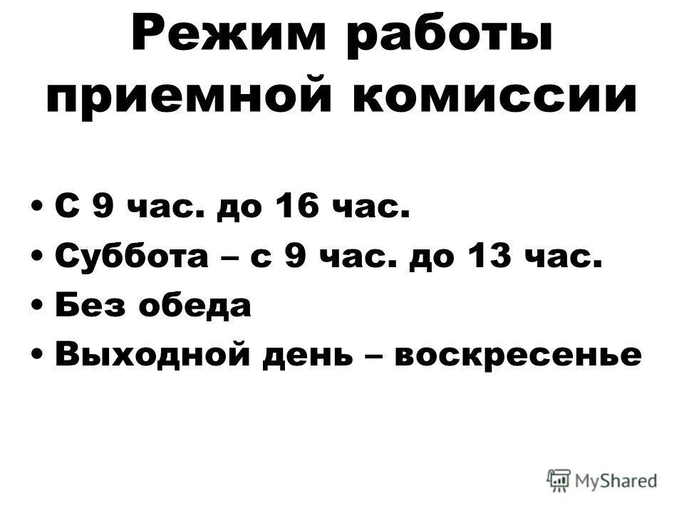 Режим работы приемной комиссии С 9 час. до 16 час. Суббота – с 9 час. до 13 час. Без обеда Выходной день – воскресенье