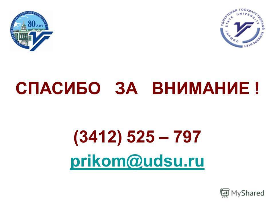 СПАСИБО ЗА ВНИМАНИЕ ! (3412) 525 – 797 prikom@udsu.ru