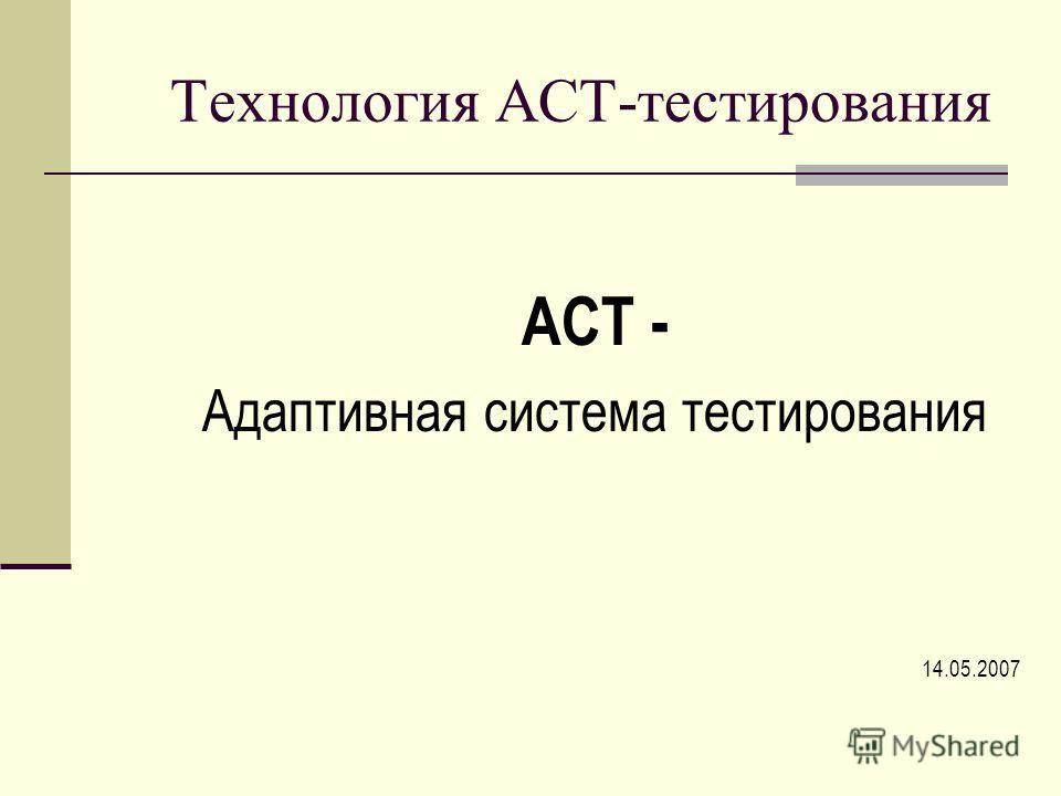 Технология АСТ-тестирования АСТ - Адаптивная система тестирования 14.05.2007