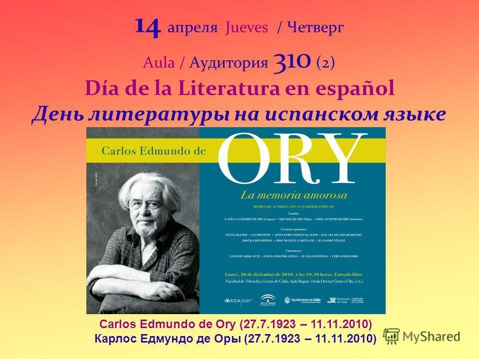 14 апреля Jueves / Четверг Aula / Аудитория 310 (2) Día de la Literatura en español День литературы на испанском языке Carlos Edmundo de Ory (27.7.1923 – 11.11.2010) Карлос Едмундо де Оры (27.7.1923 – 11.11.2010)