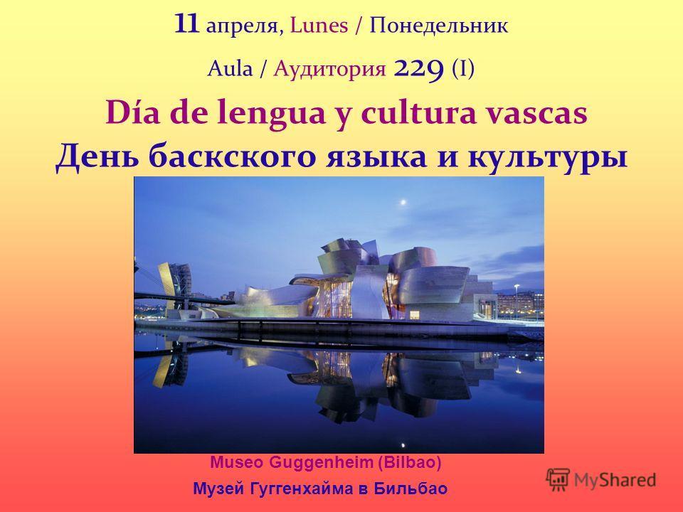 11 апреля, Lunes / Понедельник Aula / Аудитория 229 (I) Día de lengua y cultura vascas День баскского языка и культуры Museo Guggenheim (Bilbao) Музей Гуггенхайма в Бильбао