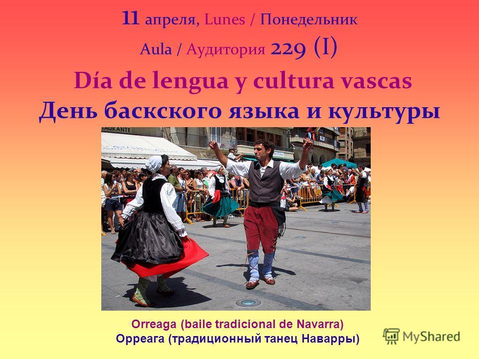 11 апреля, Lunes / Понедельник Aula / Аудитория 229 (I) Día de lengua y cultura vascas День баскского языка и культуры Orreaga (baile tradicional de Navarra) Орреага (традиционный танец Наварры)