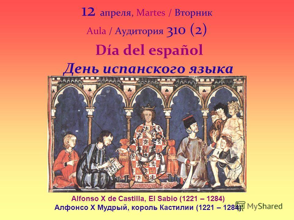 12 апреля, Martes / Вторник Aula / Аудитория 310 (2) Día del español День испанского языка Alfonso X de Castilla, El Sabio (1221 – 1284) Алфонсо Х Мудрый, король Кастилии (1221 – 1284)