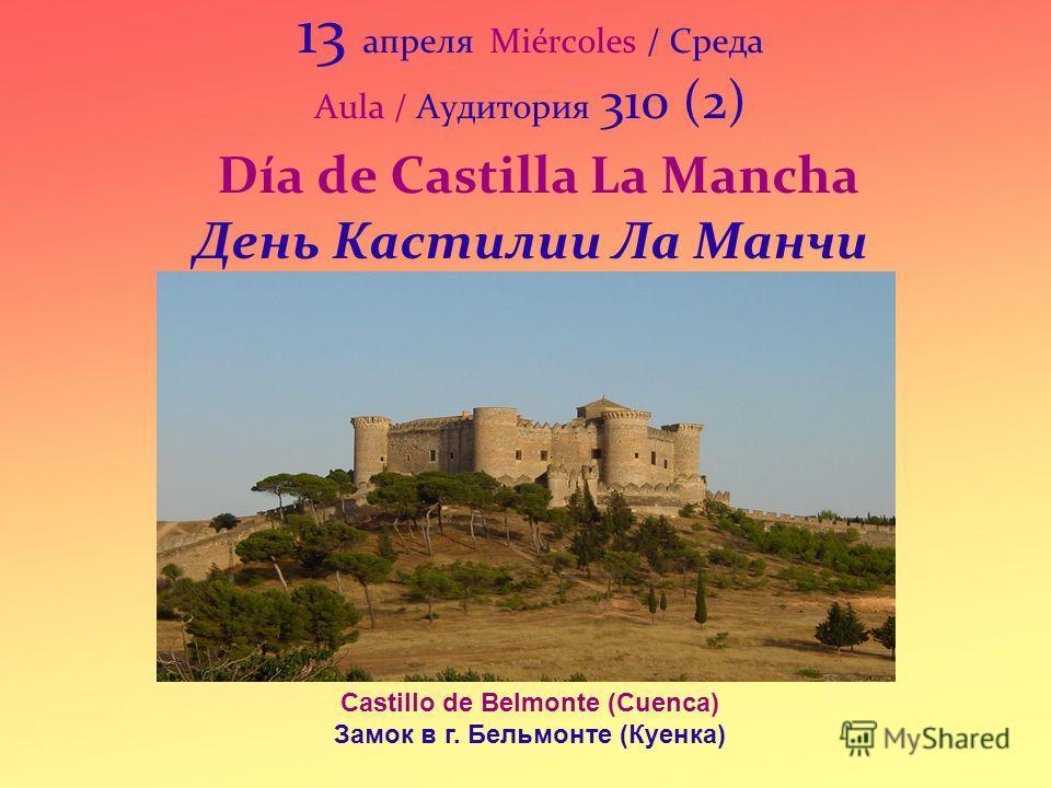 13 апреля Miércoles / Среда Aula / Аудитория 310 (2) Día de Castilla La Mancha День Кастилии Ла Манчи Castillo de Belmonte (Cuenca) Замок в г. Бельмонте (Куенка)
