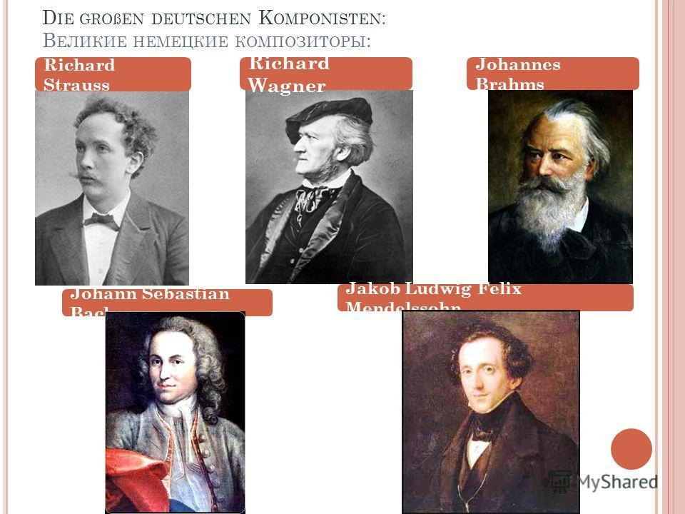 D IE GROßEN DEUTSCHEN K OMPONISTEN : В ЕЛИКИЕ НЕМЕЦКИЕ КОМПОЗИТОРЫ : Richard Strauss Richard Wagner Johannes Brahms Johann Sebastian Bach Jakob Ludwig Felix Mendelssohn