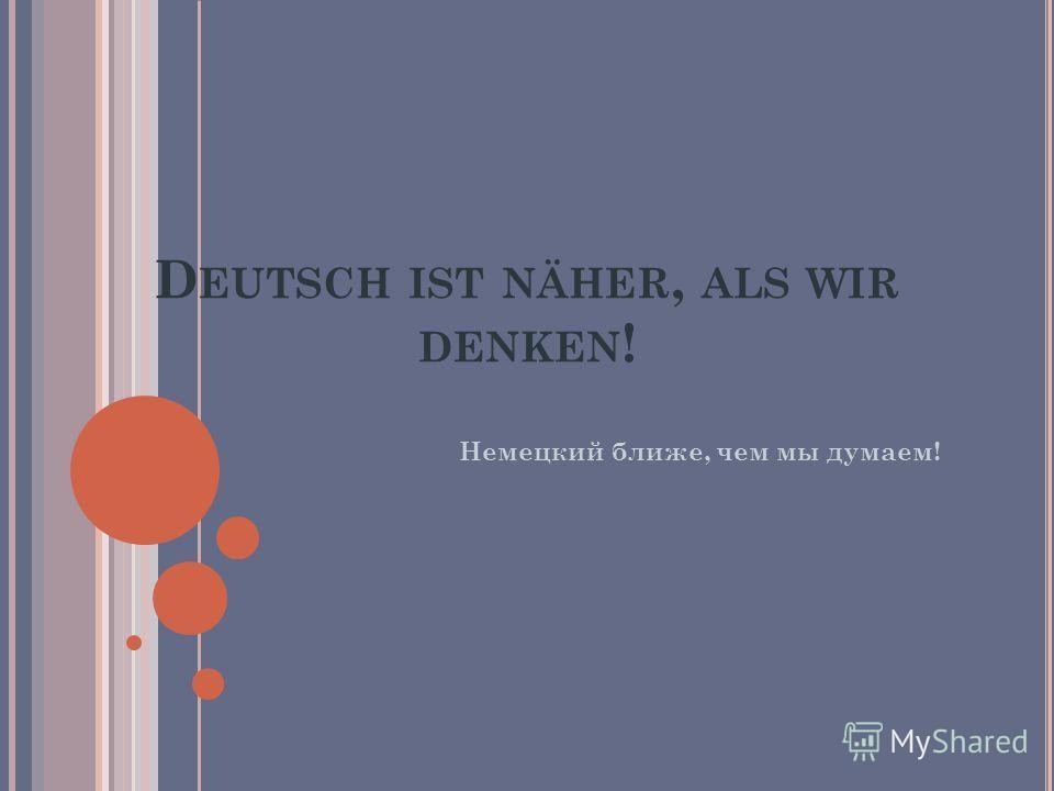 D EUTSCH IST NÄHER, ALS WIR DENKEN ! Немецкий ближе, чем мы думаем!