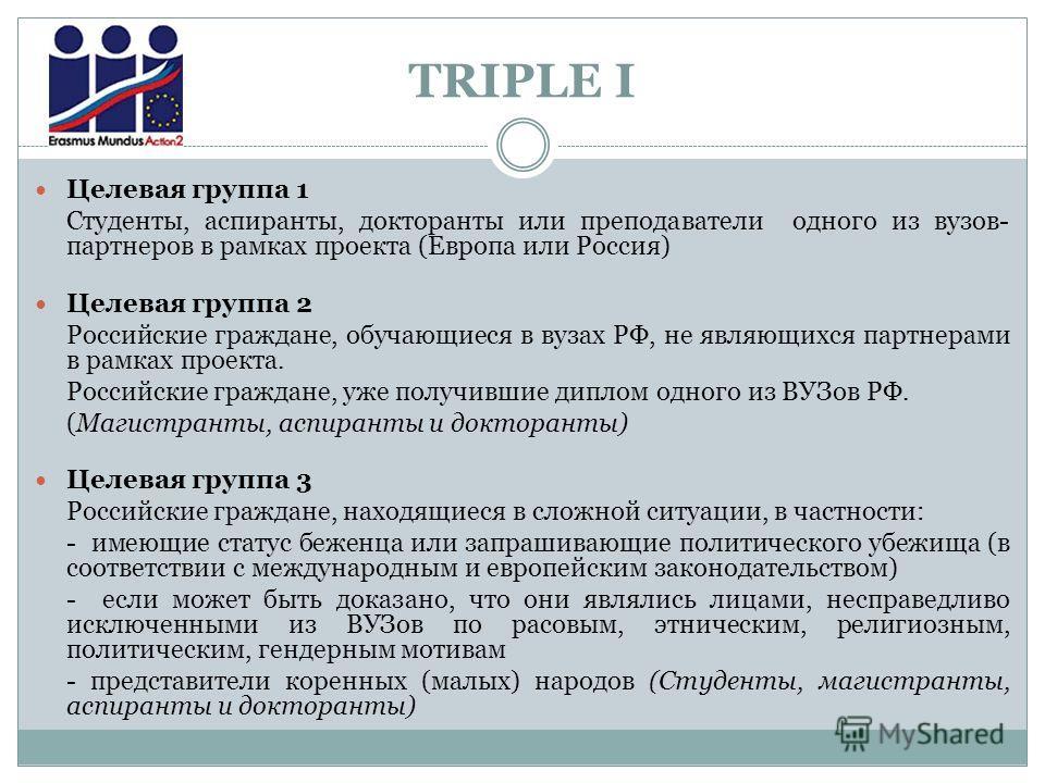 TRIPLE I Целевая группа 1 Студенты, аспиранты, докторанты или преподаватели одного из вузов- партнеров в рамках проекта (Европа или Россия) Целевая группа 2 Российские граждане, обучающиеся в вузах РФ, не являющихся партнерами в рамках проекта. Росси