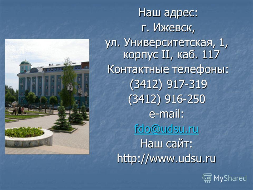 Наш адрес: Наш адрес: г. Ижевск, г. Ижевск, ул. Университетская, 1, корпус II, каб. 117 Контактные телефоны: Контактные телефоны: (3412) 917-319 (3412) 917-319 (3412) 916-250 e-mail: fdo@udsu.ru Наш сайт: http://www.udsu.ru