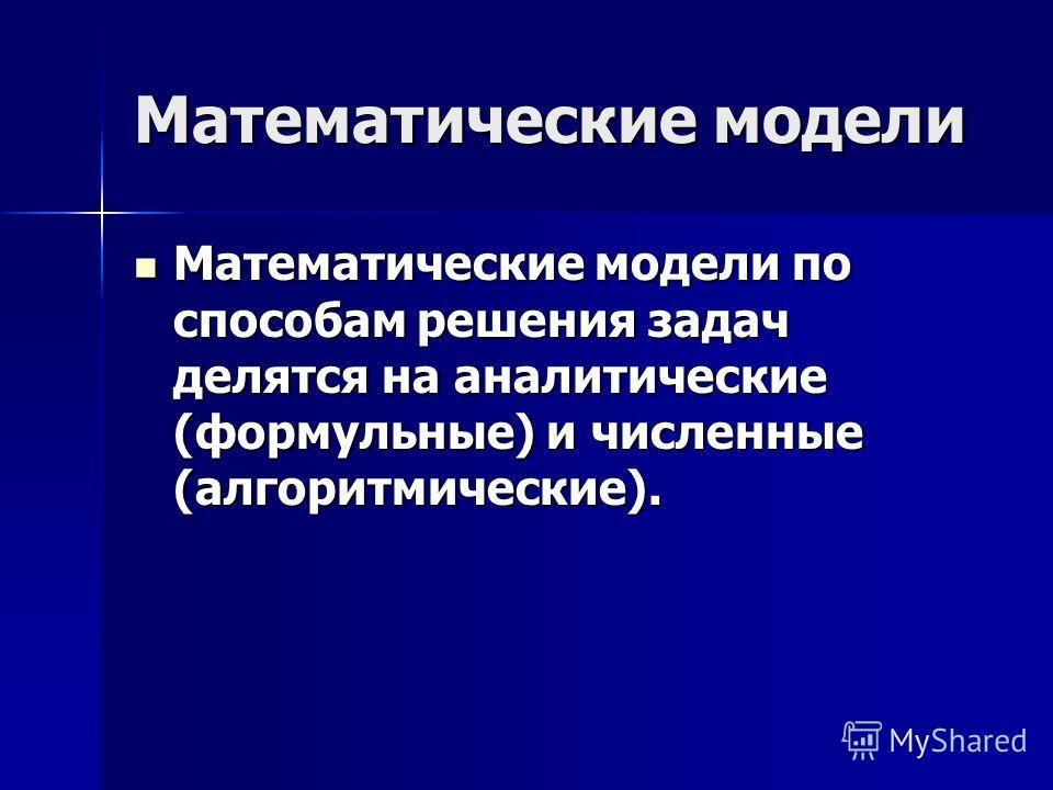 Математические модели Математические модели по способам решения задач делятся на аналитические (формульные) и численные (алгоритмические). Математические модели по способам решения задач делятся на аналитические (формульные) и численные (алгоритмичес