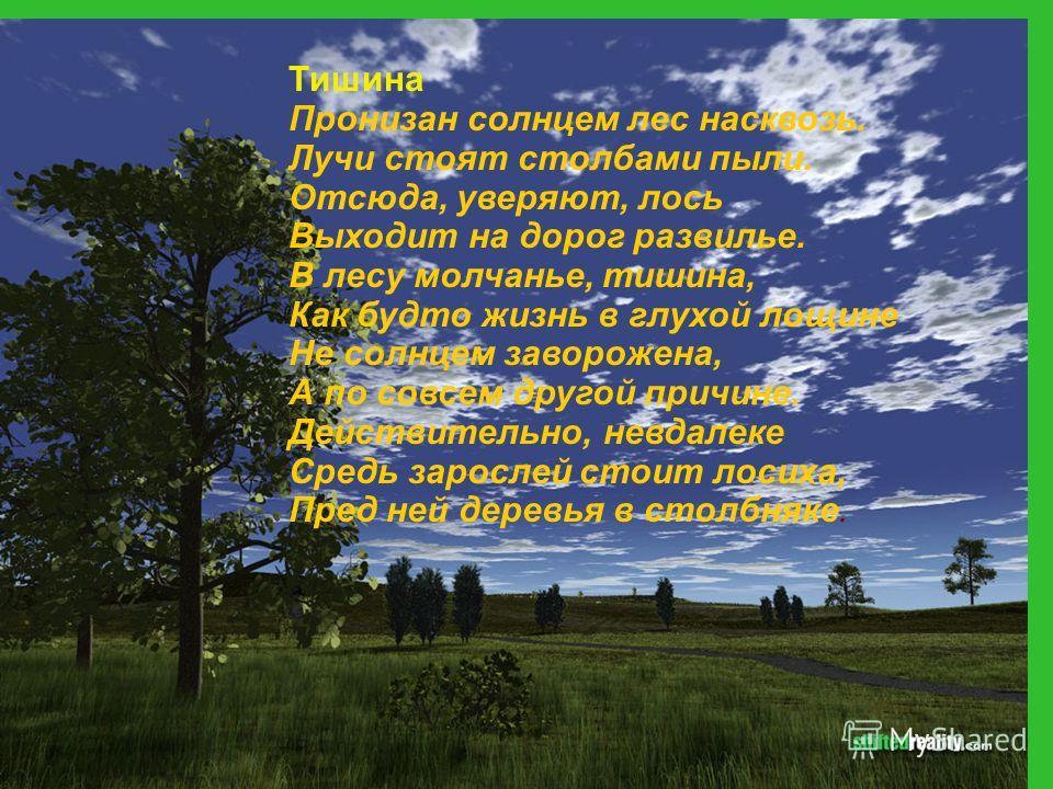Тишина Пронизан солнцем лес насквозь. Лучи стоят столбами пыли. Отсюда, уверяют, лось Выходит на дорог развилье. В лесу молчанье, тишина, Как будто жизнь в глухой лощине Не солнцем заворожена, А по совсем другой причине. Действительно, невдалеке Сред