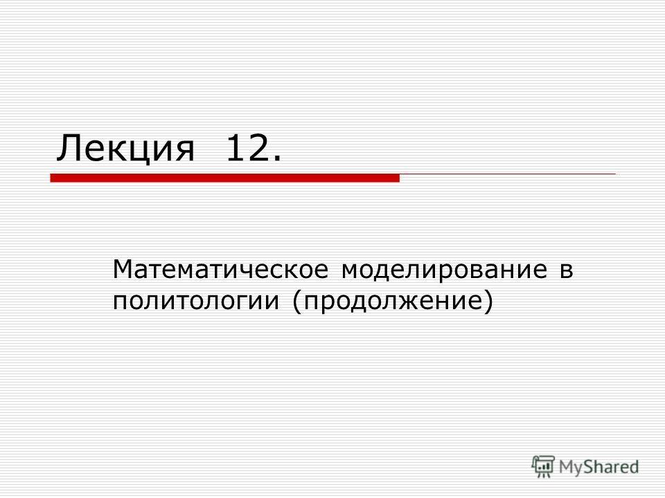 Лекция 12. Математическое моделирование в политологии (продолжение)