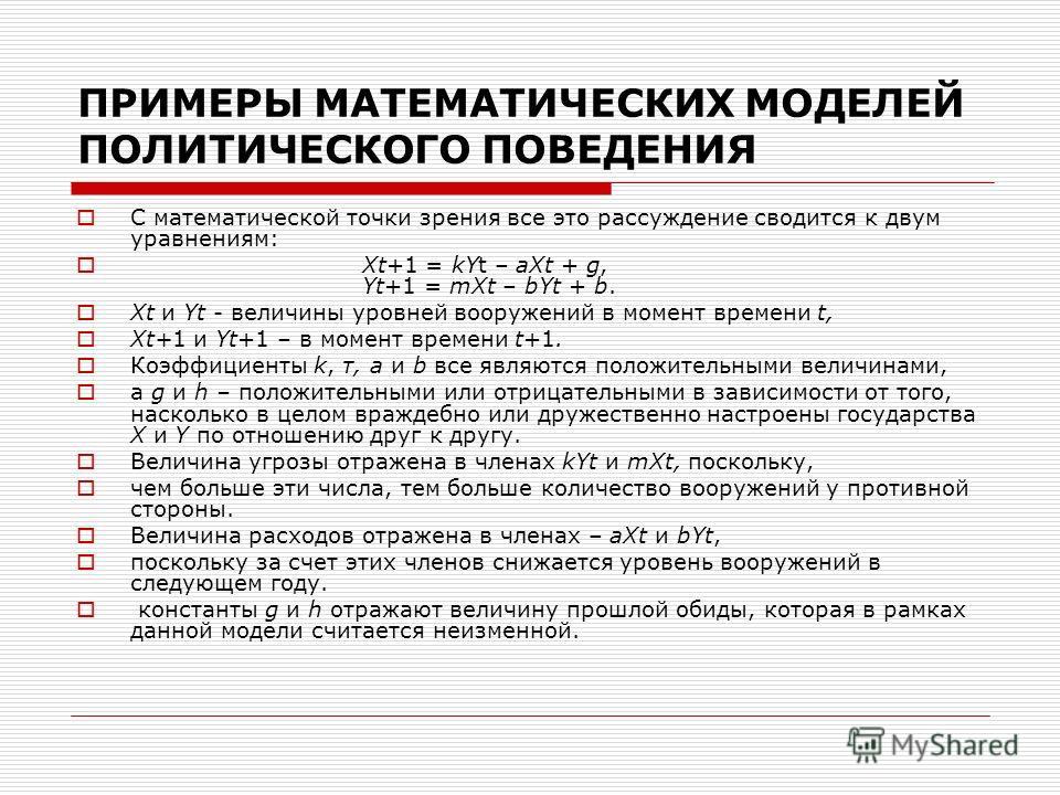 ПРИМЕРЫ МАТЕМАТИЧЕСКИХ МОДЕЛЕЙ ПОЛИТИЧЕСКОГО ПОВЕДЕНИЯ С математической точки зрения все это рассуждение сводится к двум уравнениям: Xt+1 = kYt – aXt + g, Yt+1 = mXt – bYt + b. Xt и Yt - величины уровней вооружений в момент времени t, Xt+1 и Yt+1 – в