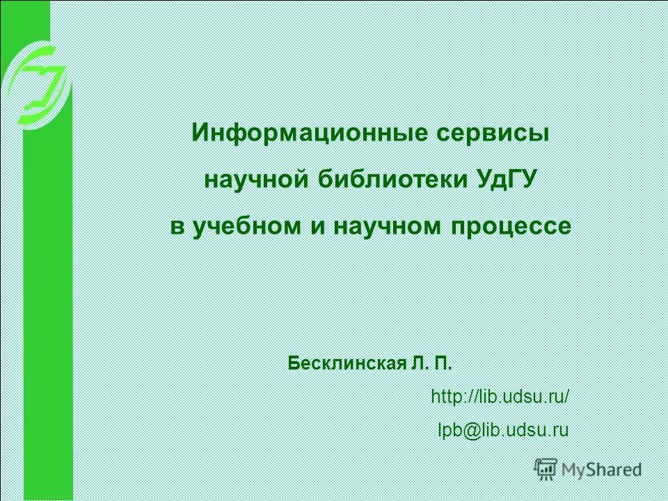 Информационные сервисы научной библиотеки УдГУ в учебном и научном процессе Бесклинская Л. П. http://lib.udsu.ru/ lpb@lib.udsu.ru