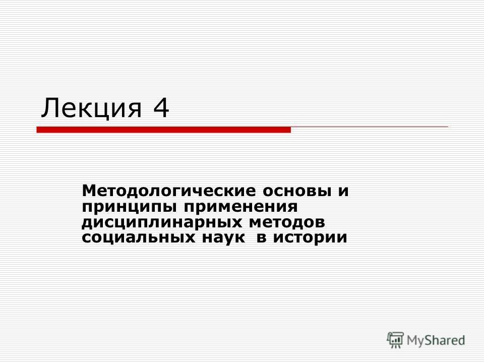 Лекция 4 Методологические основы и принципы применения дисциплинарных методов социальных наук в истории