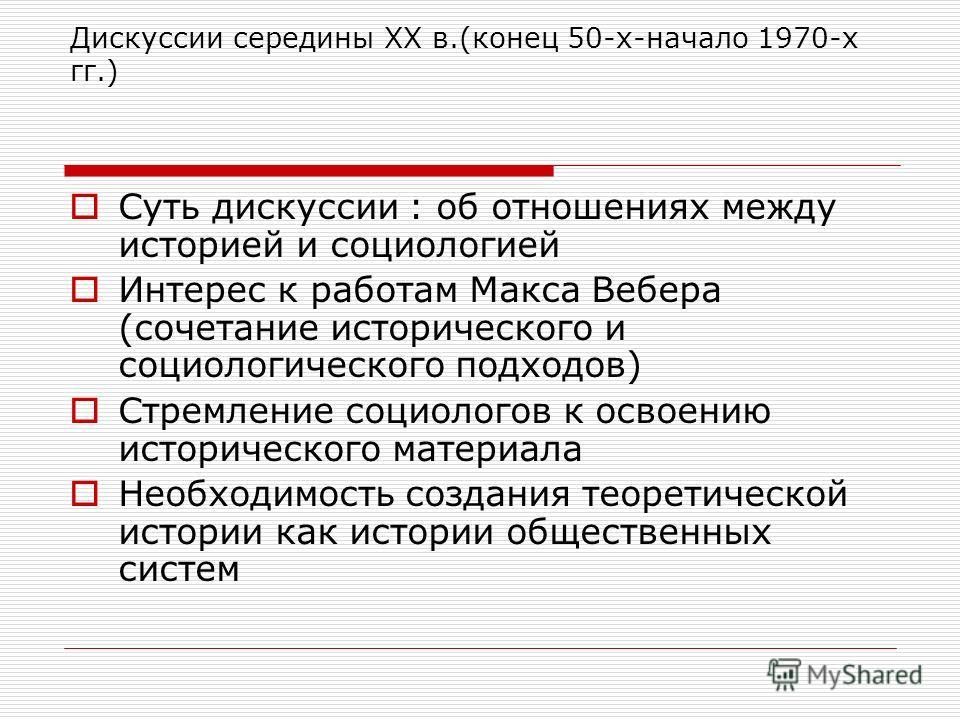 Дискуссии середины XX в.(конец 50-х-начало 1970-х гг.) Суть дискуссии : об отношениях между историей и социологией Интерес к работам Макса Вебера (сочетание исторического и социологического подходов) Стремление социологов к освоению исторического мат