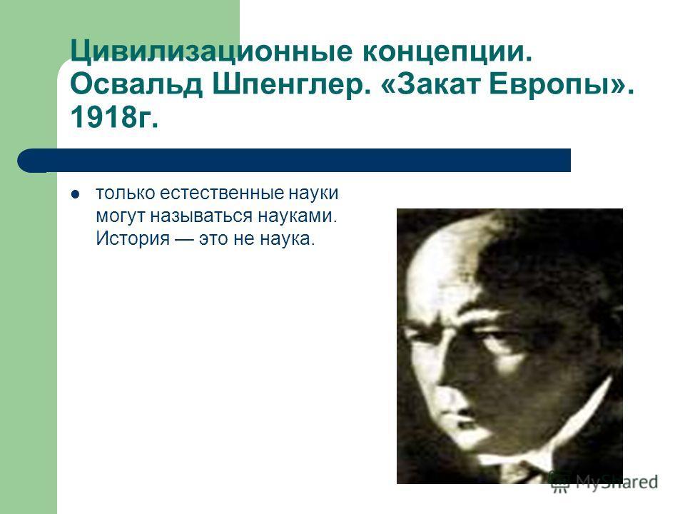Цивилизационные концепции. Освальд Шпенглер. «Закат Европы». 1918г. только естественные науки могут называться науками. История это не наука.