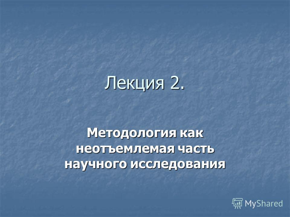 Лекция 2. Методология как неотъемлемая часть научного исследования