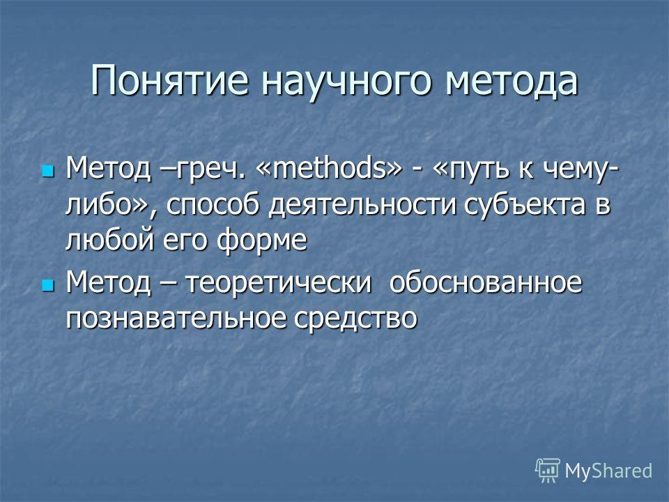 Понятие научного метода Метод –греч. «methods» - «путь к чему- либо», способ деятельности субъекта в любой его форме Метод –греч. «methods» - «путь к чему- либо», способ деятельности субъекта в любой его форме Метод – теоретически обоснованное познав