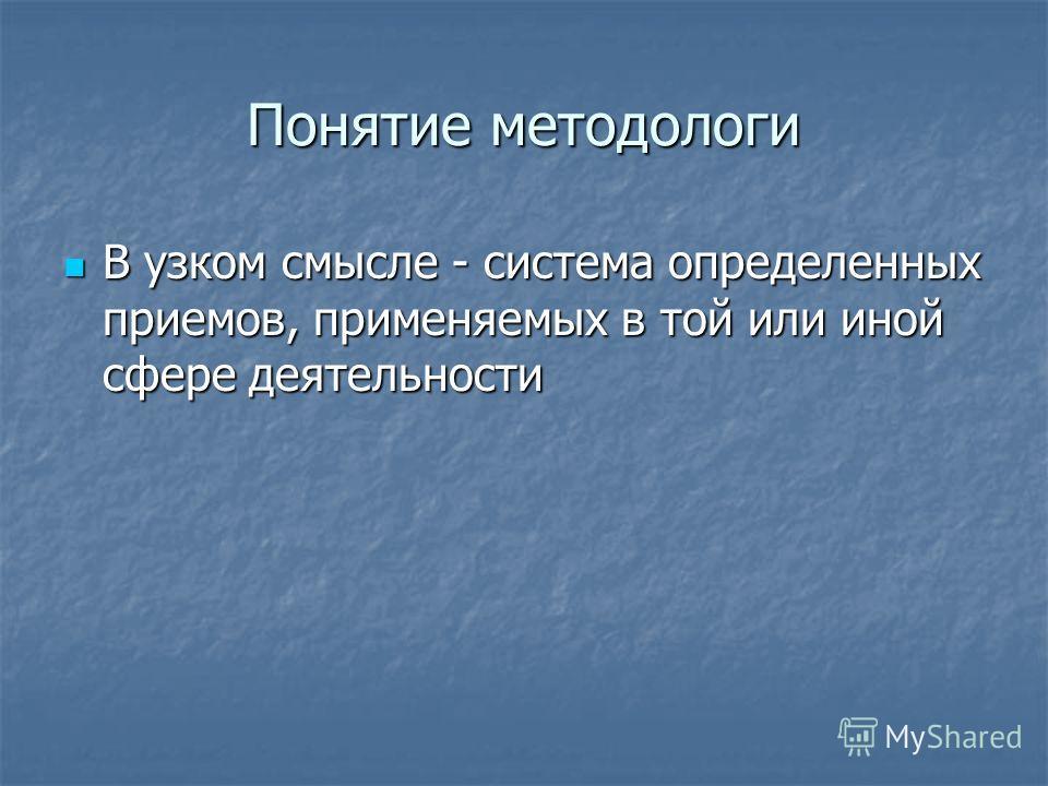 Понятие методологи В узком смысле - система определенных приемов, применяемых в той или иной сфере деятельности В узком смысле - система определенных приемов, применяемых в той или иной сфере деятельности