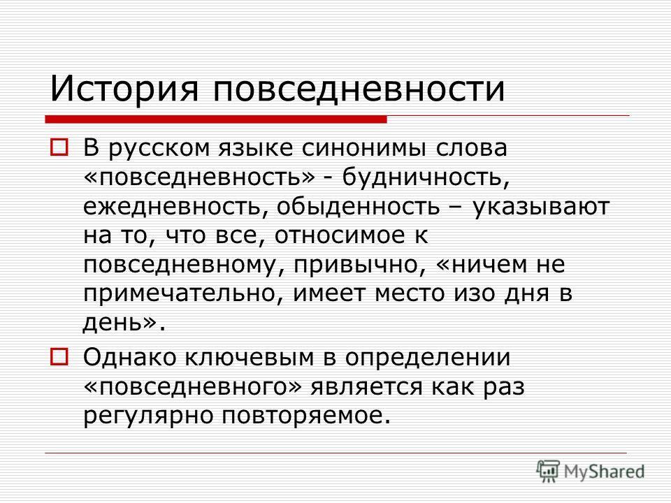 История повседневности В русском языке синонимы слова «повседневность» - будничность, ежедневность, обыденность – указывают на то, что все, относимое к повседневному, привычно, «ничем не примечательно, имеет место изо дня в день». Однако ключевым в о