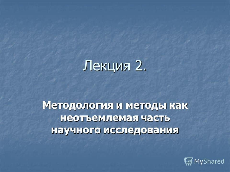 Лекция 2. Методология и методы как неотъемлемая часть научного исследования