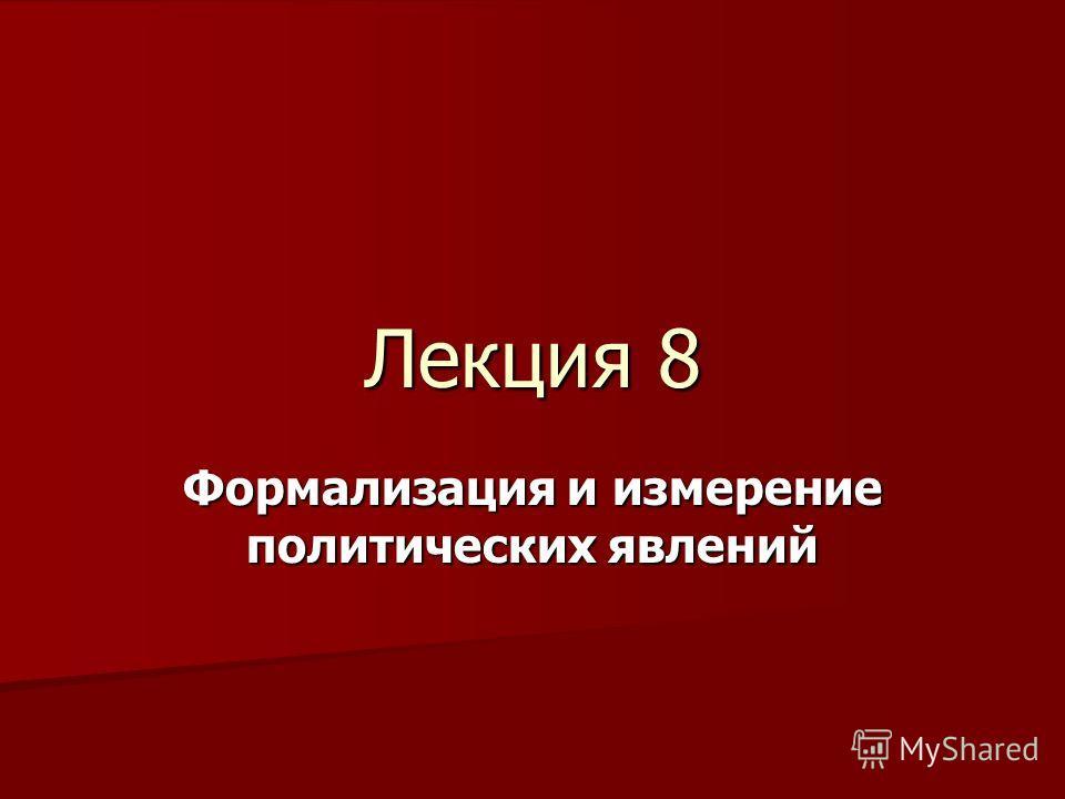 Лекция 8 Формализация и измерение политических явлений
