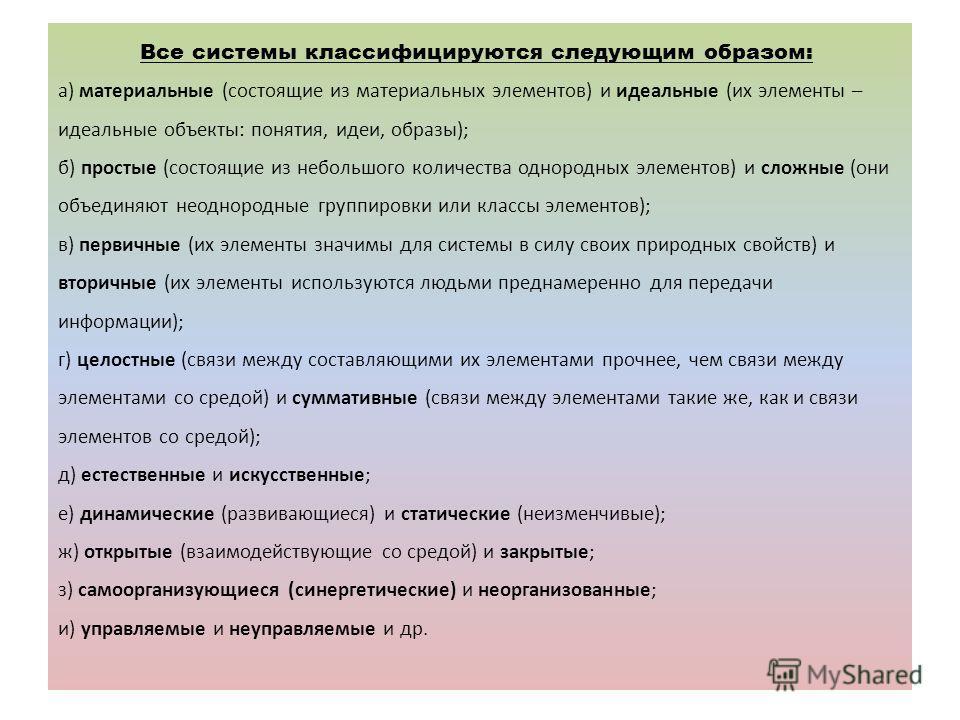 Все системы классифицируются следующим образом: а) материальные (состоящие из материальных элементов) и идеальные (их элементы – идеальные объекты: понятия, идеи, образы); б) простые (состоящие из небольшого количества однородных элементов) и сложные