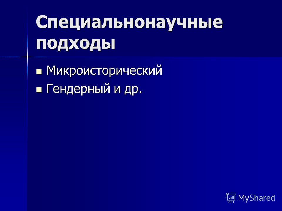 Специальнонаучные подходы Микроисторический Микроисторический Гендерный и др. Гендерный и др.