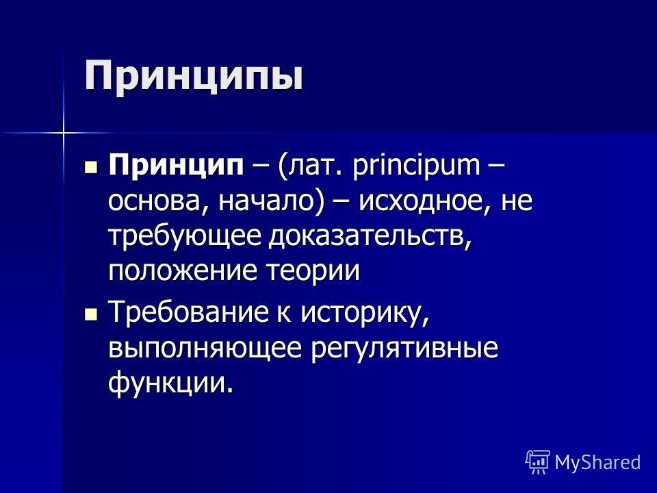 Принципы Принцип – (лат. principum – основа, начало) – исходное, не требующее доказательств, положение теории Принцип – (лат. principum – основа, начало) – исходное, не требующее доказательств, положение теории Требование к историку, выполняющее регу