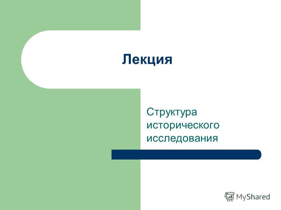 Лекция Структура исторического исследования