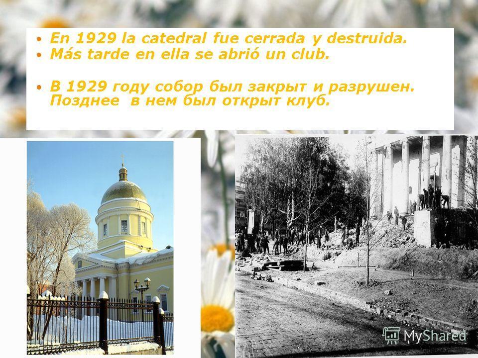 En 1929 la catedral fue cerrada y destruida. Más tarde en ella se abrió un club. В 1929 году собор был закрыт и разрушен. Позднее в нем был открыт клуб.