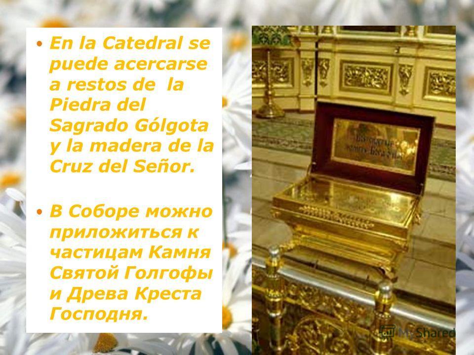 En la Catedral se puede acercarse a restos de la Piedra del Sagrado Gólgota y la madera de la Cruz del Señor. В Соборе можно приложиться к частицам Камня Святой Голгофы и Древа Креста Господня.