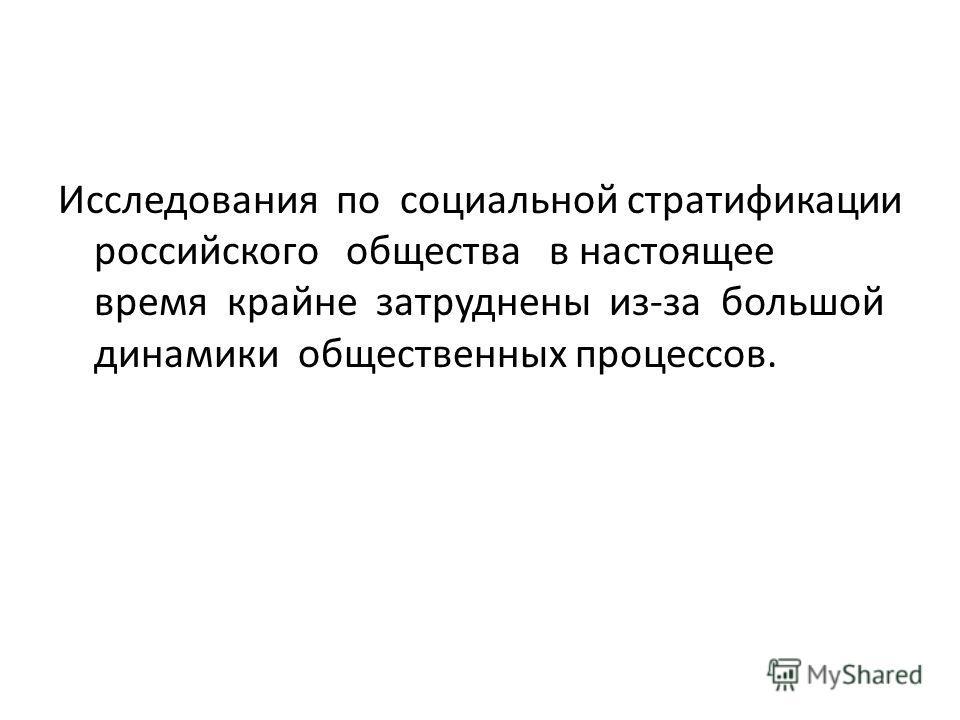 Исследования по социальной стратификации российского общества в настоящее время крайне затруднены из-за большой динамики общественных процессов.