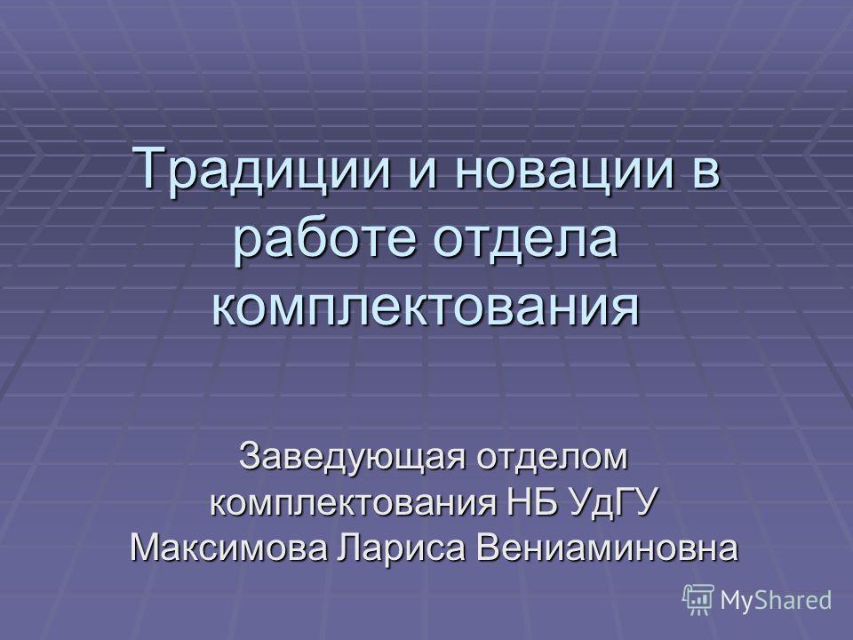 Традиции и новации в работе отдела комплектования Заведующая отделом комплектования НБ УдГУ Максимова Лариса Вениаминовна
