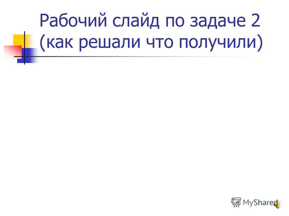 Рабочий слайд по задаче 1 (как решали что получили)