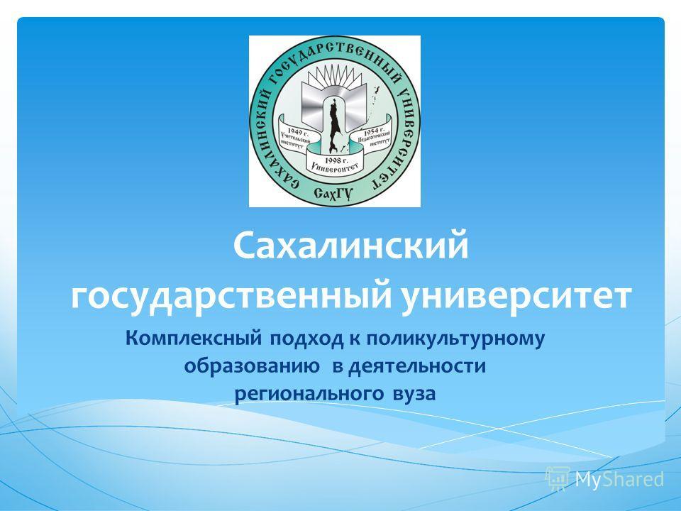 Сахалинский государственный университет Комплексный подход к поликультурному образованию в деятельности регионального вуза